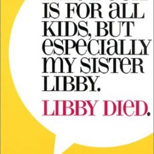 This Book is For All Kids, But Especially My Sister Libby. Libby Died.